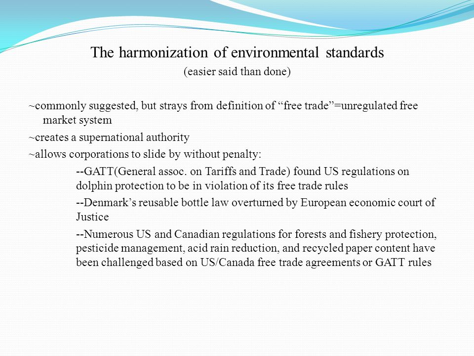 The harmonization of environmental standards (easier said than done) ~commonly suggested, but strays from definition of free trade =unregulated free market system ~creates a supernational authority ~allows corporations to slide by without penalty: --GATT(General assoc.