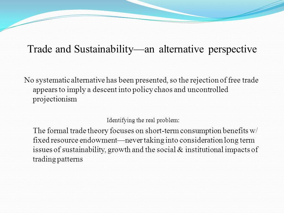 Trade and Sustainability—an alternative perspective No systematic alternative has been presented, so the rejection of free trade appears to imply a descent into policy chaos and uncontrolled projectionism Identifying the real problem: The formal trade theory focuses on short-term consumption benefits w/ fixed resource endowment—never taking into consideration long term issues of sustainability, growth and the social & institutional impacts of trading patterns