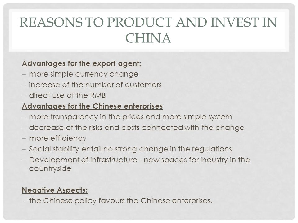 REASONS TO PRODUCT AND INVEST IN CHINA Advantages for the export agent:  more simple currency change  increase of the number of customers  direct u