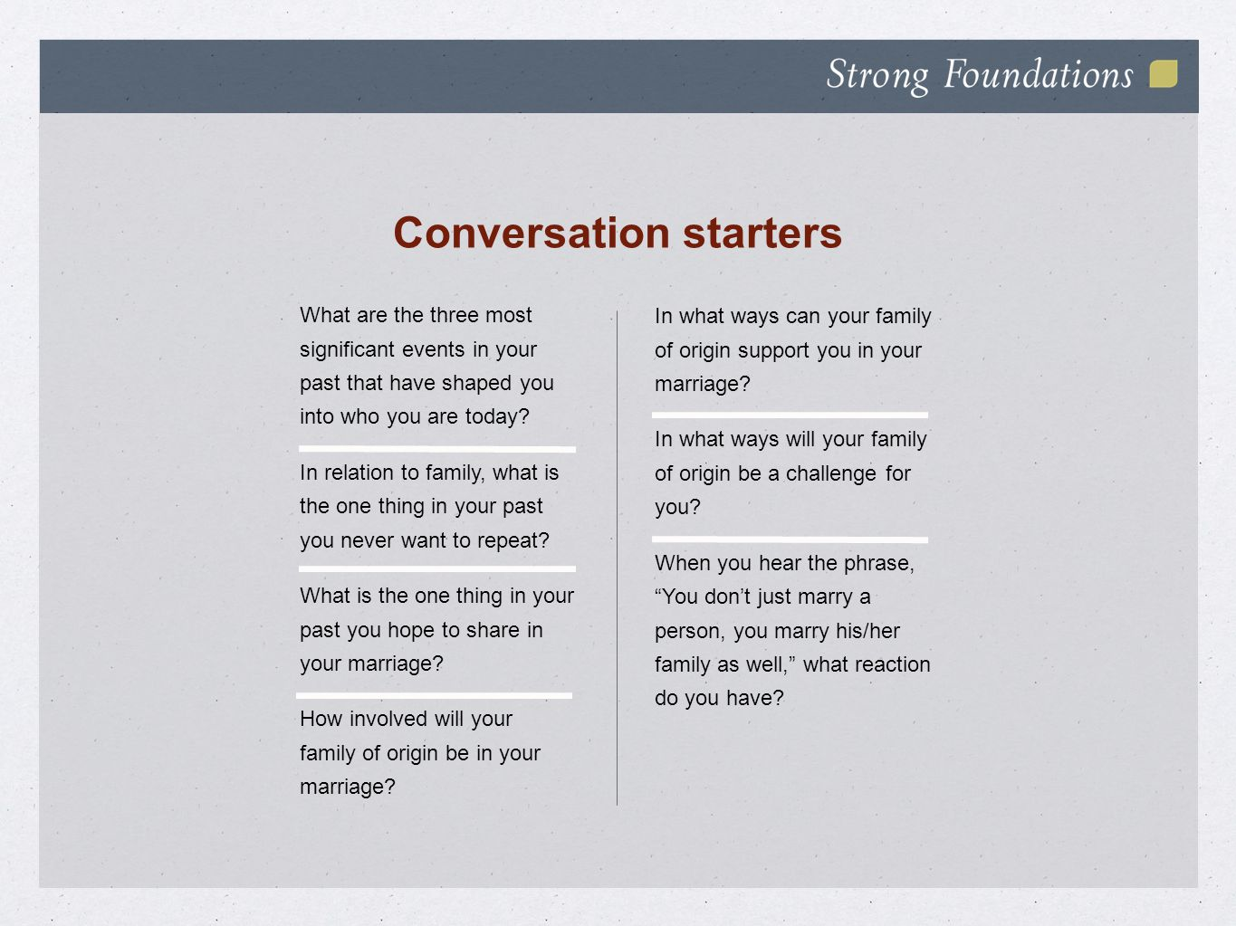 Conversation starters What are the three most significant events in your past that have shaped you into who you are today? In relation to family, what