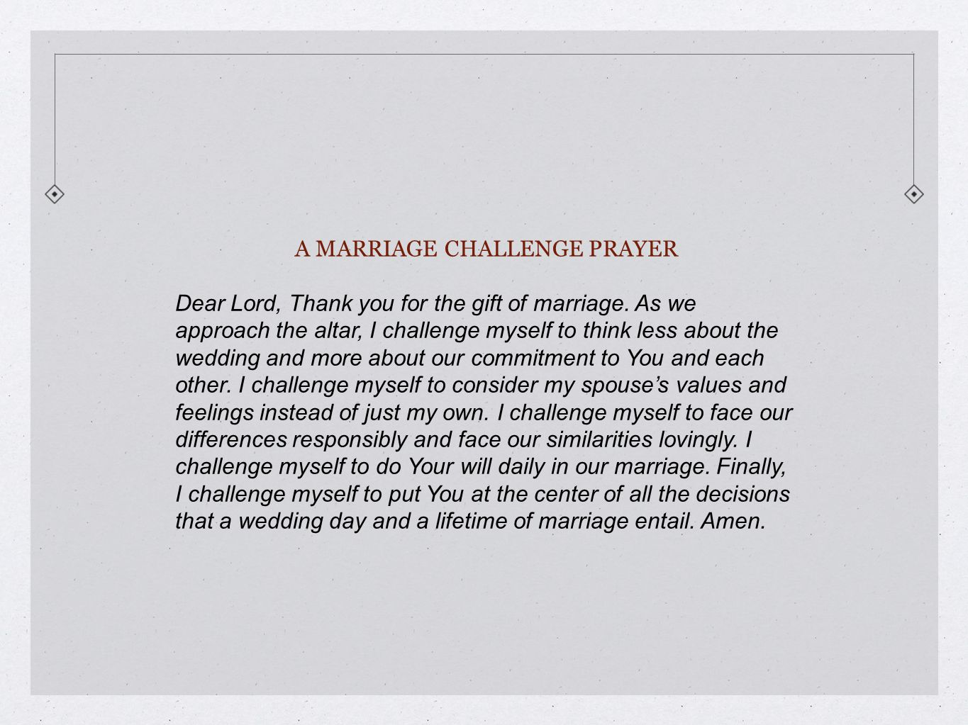 A MARRIAGE CHALLENGE PRAYER Dear Lord, Thank you for the gift of marriage. As we approach the altar, I challenge myself to think less about the weddin