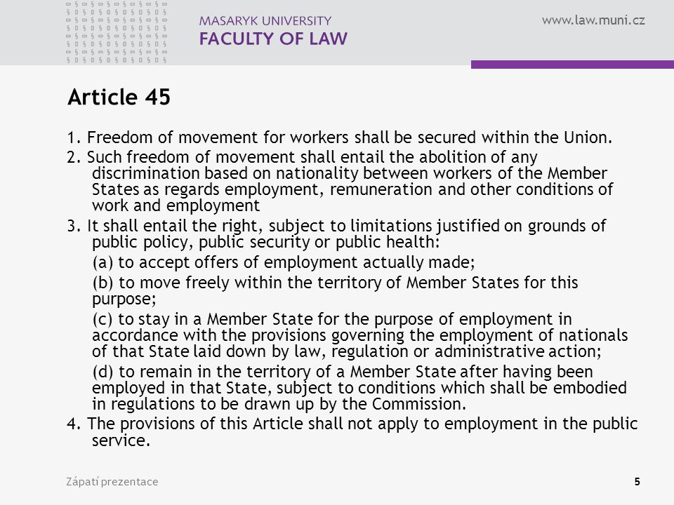 www.law.muni.cz Zápatí prezentace5 Article 45 1. Freedom of movement for workers shall be secured within the Union. 2. Such freedom of movement shall