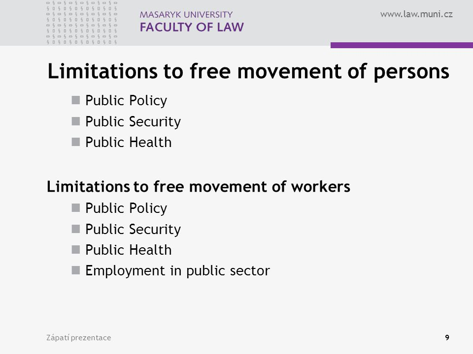 www.law.muni.cz Zápatí prezentace9 Limitations to free movement of persons Public Policy Public Security Public Health Limitations to free movement of