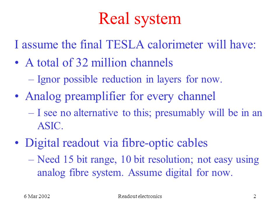 6 Mar 2002Readout electronics2 Real system I assume the final TESLA calorimeter will have: A total of 32 million channels –Ignor possible reduction in layers for now.