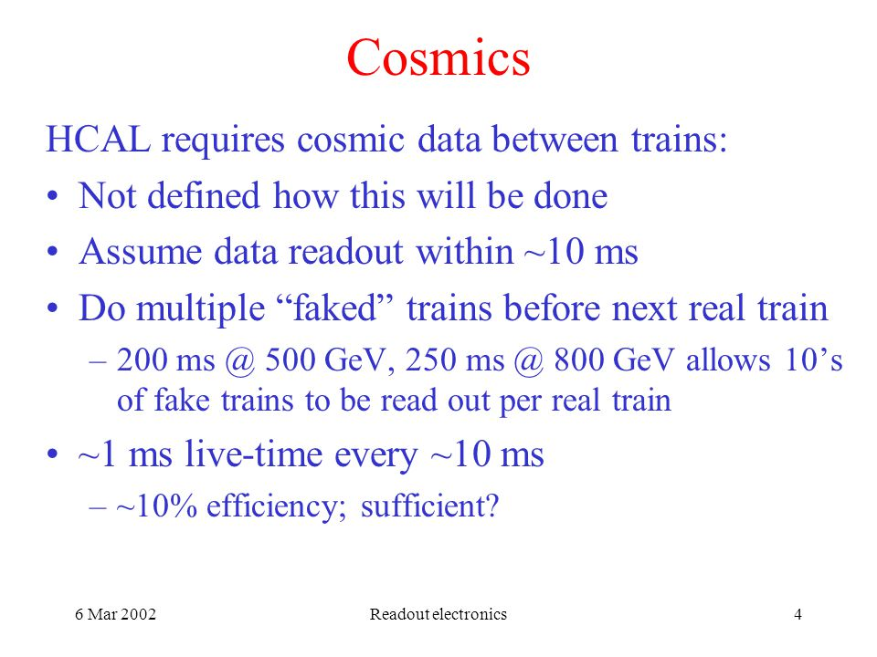 6 Mar 2002Readout electronics4 Cosmics HCAL requires cosmic data between trains: Not defined how this will be done Assume data readout within ~10 ms Do multiple faked trains before next real train – GeV, GeV allows 10's of fake trains to be read out per real train ~1 ms live-time every ~10 ms –~10% efficiency; sufficient