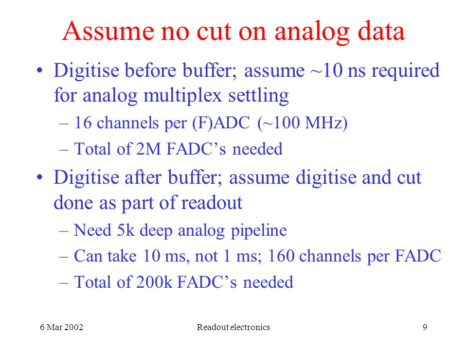 6 Mar 2002Readout electronics9 Assume no cut on analog data Digitise before buffer; assume ~10 ns required for analog multiplex settling –16 channels per (F)ADC (~100 MHz) –Total of 2M FADC's needed Digitise after buffer; assume digitise and cut done as part of readout –Need 5k deep analog pipeline –Can take 10 ms, not 1 ms; 160 channels per FADC –Total of 200k FADC's needed