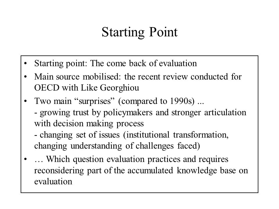 Three main messages Rethinking delivery: Being taken seriously drives to new requirements on evaluation products and delivery processes Changing foci require to adapt processes (an issue as much for policy makers as for research analysts) For research in evaluation methods - less an issue of refining existing tools - than of reconsidering approaches to existing questions - and of new designs for changing understandings