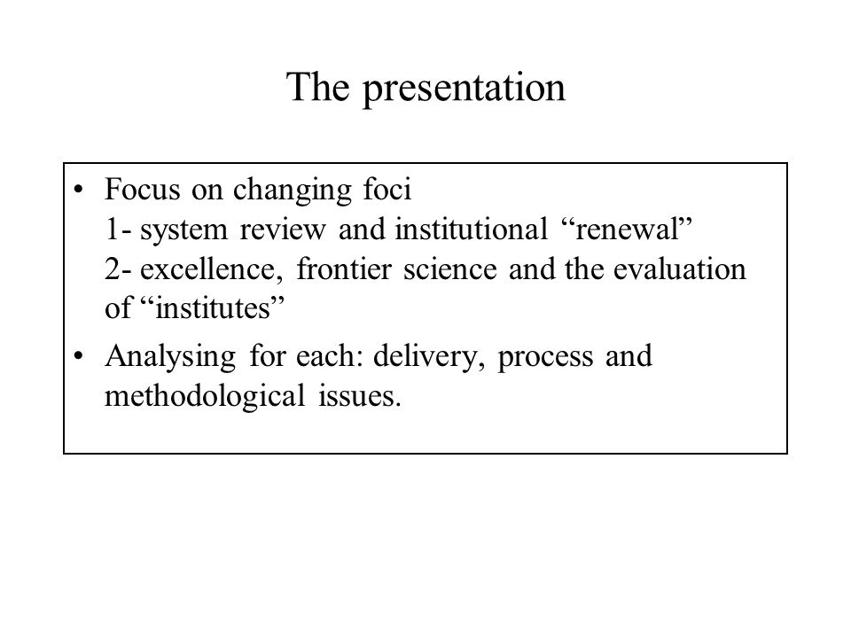 The presentation Focus on changing foci 1- system review and institutional renewal 2- excellence, frontier science and the evaluation of institutes Analysing for each: delivery, process and methodological issues.