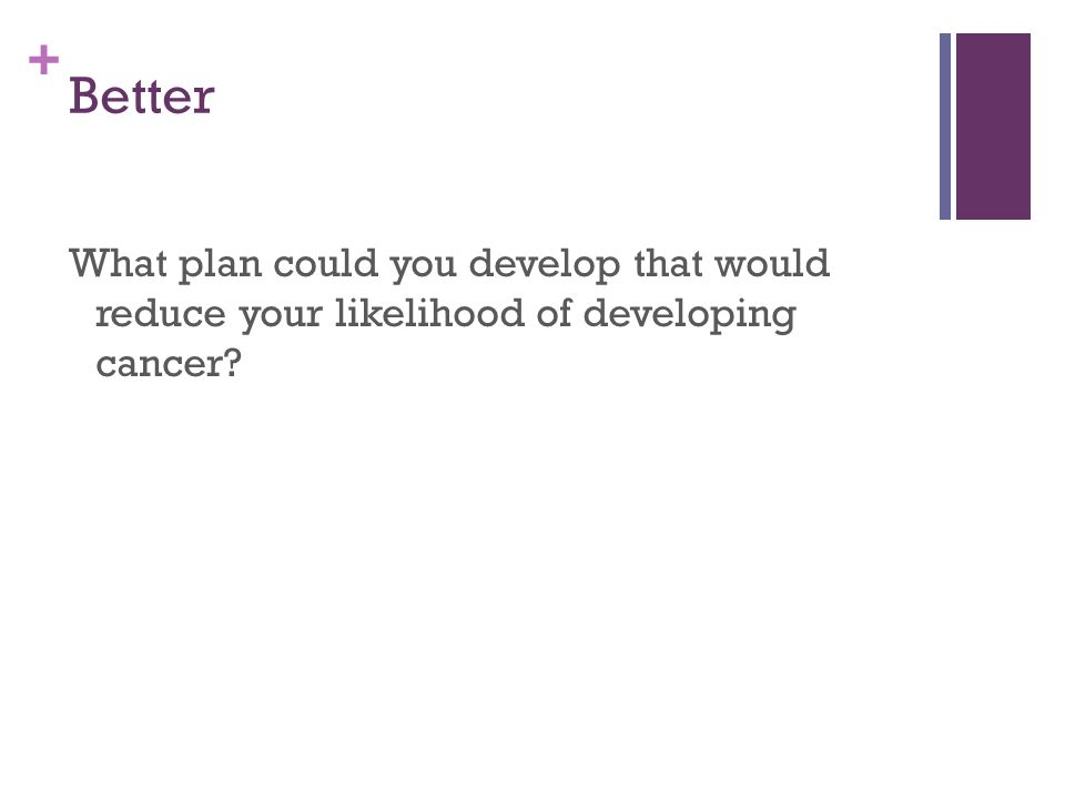+ Better What plan could you develop that would reduce your likelihood of developing cancer?