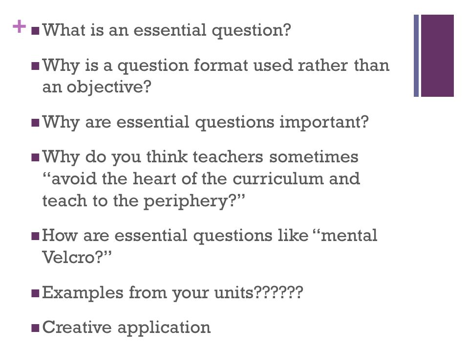 + What is an essential question. Why is a question format used rather than an objective.