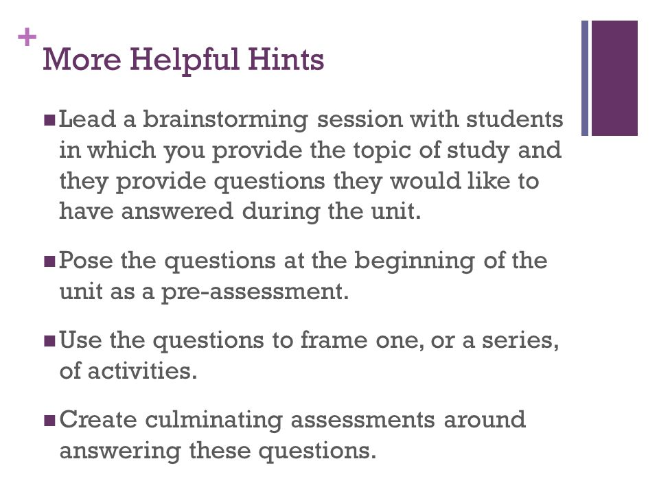 + More Helpful Hints Lead a brainstorming session with students in which you provide the topic of study and they provide questions they would like to