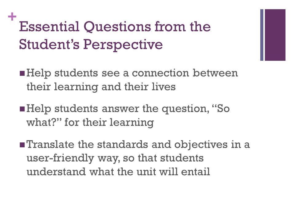 + Essential Questions from the Student's Perspective Help students see a connection between their learning and their lives Help students answer the question, So what for their learning Translate the standards and objectives in a user-friendly way, so that students understand what the unit will entail