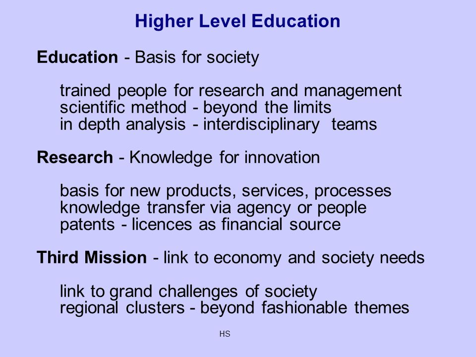 HS Higher Level Education Education - Basis for society trained people for research and management scientific method - beyond the limits in depth analysis - interdisciplinary teams Research - Knowledge for innovation basis for new products, services, processes knowledge transfer via agency or people patents - licences as financial source Third Mission - link to economy and society needs link to grand challenges of society regional clusters - beyond fashionable themes