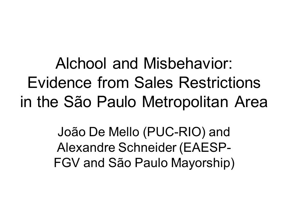 Alchool and Misbehavior: Evidence from Sales Restrictions in the São Paulo Metropolitan Area João De Mello (PUC-RIO) and Alexandre Schneider (EAESP- FGV and São Paulo Mayorship)