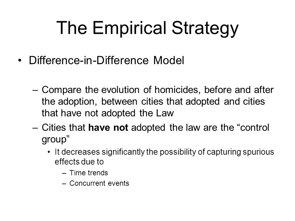 The Empirical Strategy Difference-in-Difference Model –Compare the evolution of homicides, before and after the adoption, between cities that adopted and cities that have not adopted the Law –Cities that have not adopted the law are the control group It decreases significantly the possibility of capturing spurious effects due to –Time trends –Concurrent events