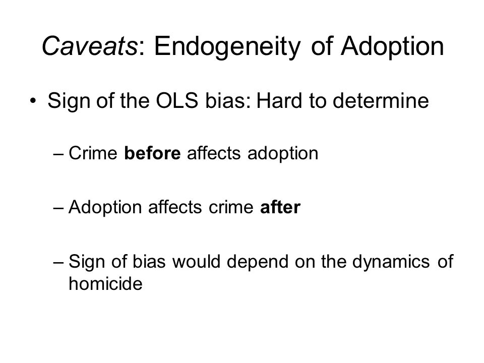 Caveats: Endogeneity of Adoption Sign of the OLS bias: Hard to determine –Crime before affects adoption –Adoption affects crime after –Sign of bias would depend on the dynamics of homicide
