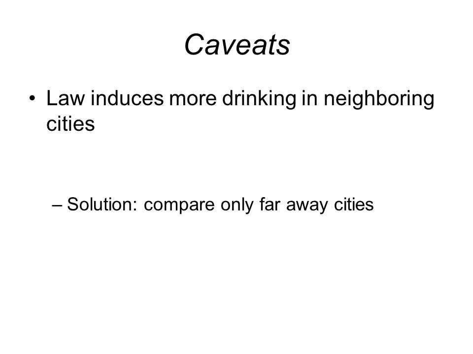 Caveats Law induces more drinking in neighboring cities –Solution: compare only far away cities