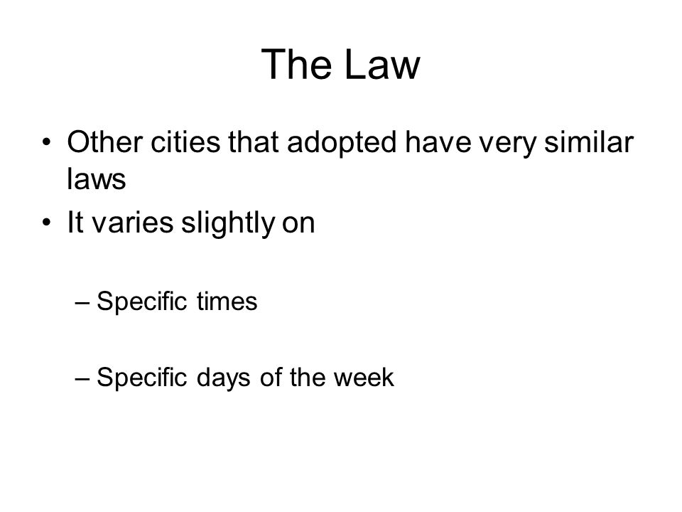 The Law Other cities that adopted have very similar laws It varies slightly on –Specific times –Specific days of the week