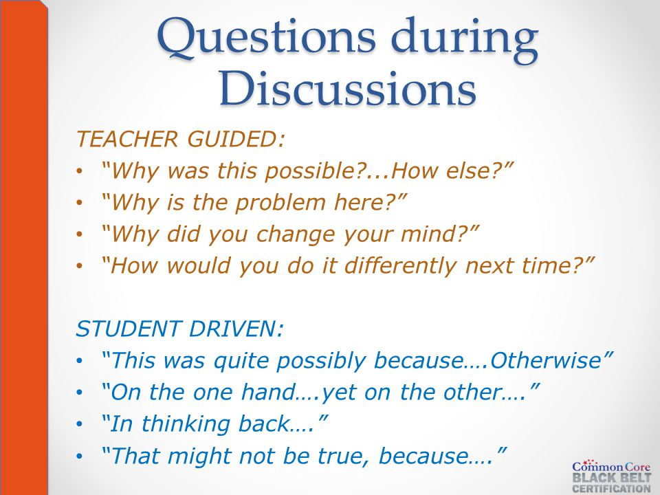 Questions during Discussions TEACHER GUIDED: Why was this possible ...How else Why is the problem here Why did you change your mind How would you do it differently next time STUDENT DRIVEN: This was quite possibly because….Otherwise On the one hand….yet on the other…. In thinking back…. That might not be true, because….
