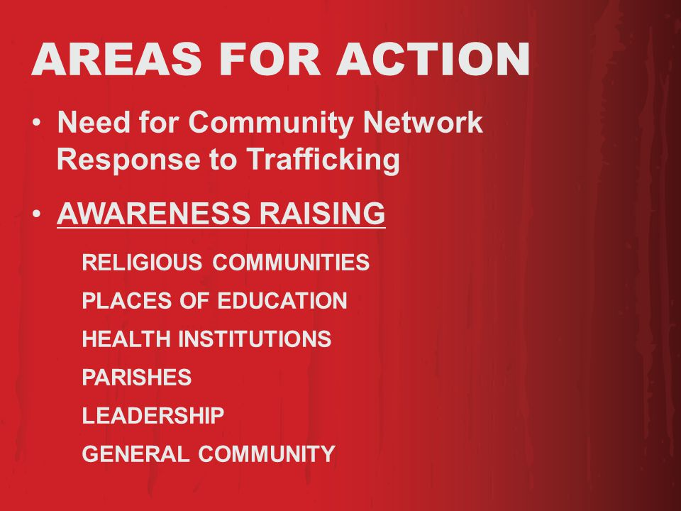 AREAS FOR ACTION Need for Community Network Response to Trafficking AWARENESS RAISING RELIGIOUS COMMUNITIES PLACES OF EDUCATION HEALTH INSTITUTIONS PARISHES LEADERSHIP GENERAL COMMUNITY