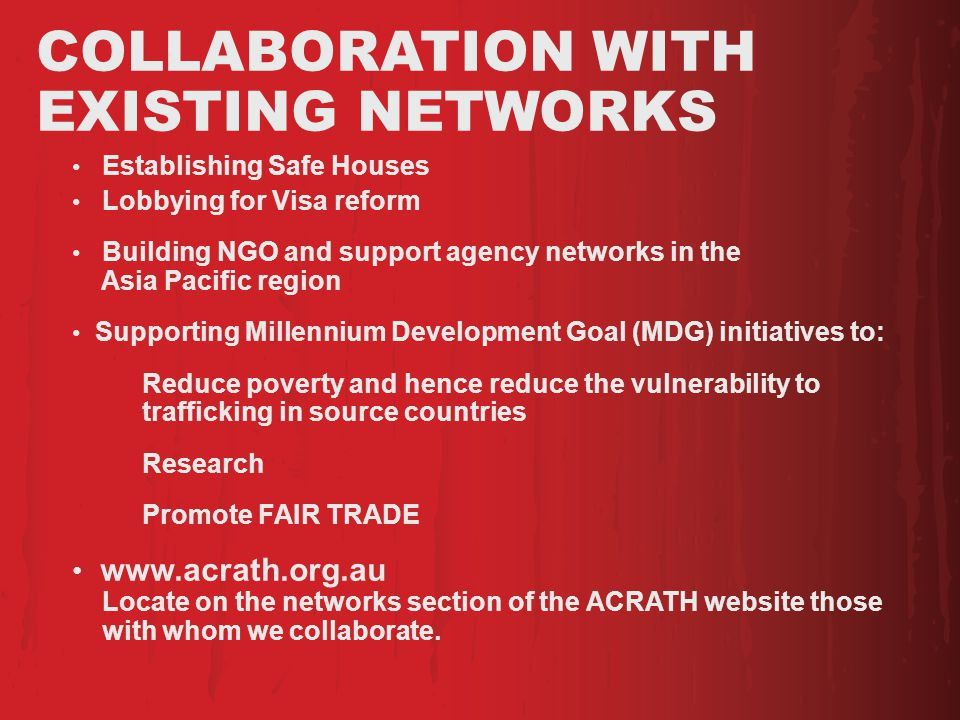 COLLABORATION WITH EXISTING NETWORKS Establishing Safe Houses Lobbying for Visa reform Building NGO and support agency networks in the Asia Pacific region Supporting Millennium Development Goal (MDG) initiatives to: Reduce poverty and hence reduce the vulnerability to trafficking in source countries Research Promote FAIR TRADE www.acrath.org.au Locate on the networks section of the ACRATH website those with whom we collaborate.