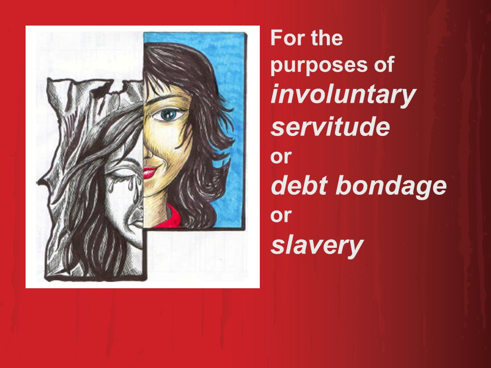 For the purposes of involuntary servitude or debt bondage or slavery
