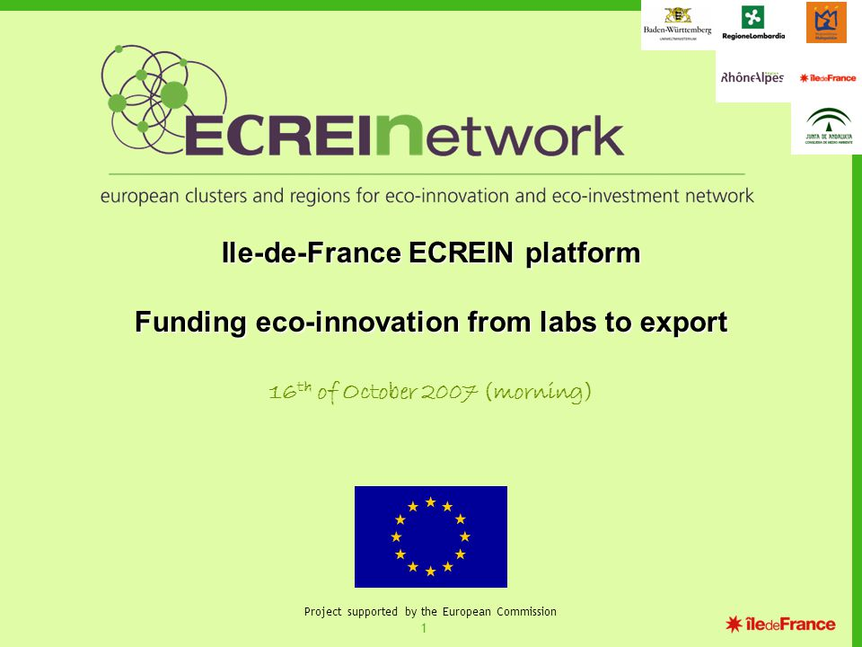 1 Project supported by the European Commission Ile-de-France ECREIN platform Funding eco-innovation from labs to export 16 th of October 2007 (morning)