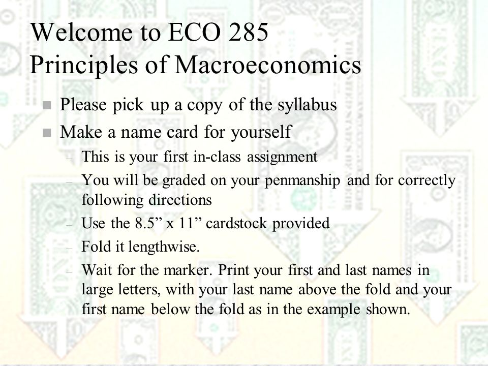 1 Welcome to ECO 285 Principles of Macroeconomics n Please pick up a copy of the syllabus n Make a name card for yourself – This is your first in-class assignment – You will be graded on your penmanship and for correctly following directions – Use the 8.5 x 11 cardstock provided – Fold it lengthwise.
