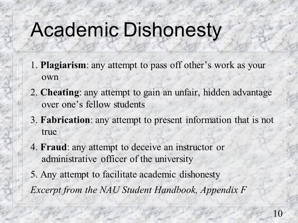 10 Academic Dishonesty 1. Plagiarism: any attempt to pass off other's work as your own 2.