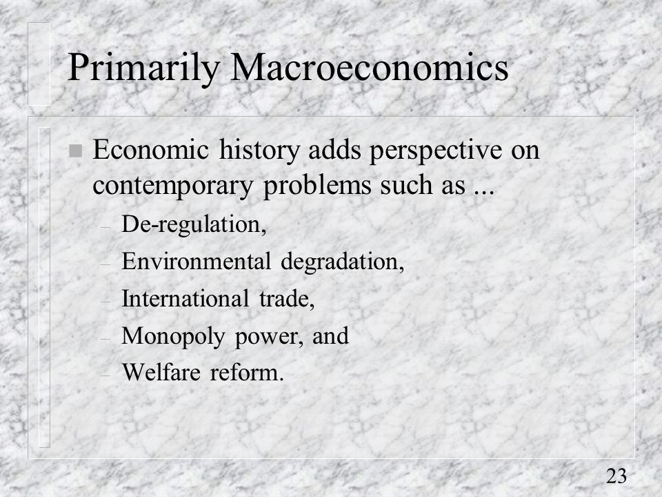 23 Primarily Macroeconomics n Economic history adds perspective on contemporary problems such as...
