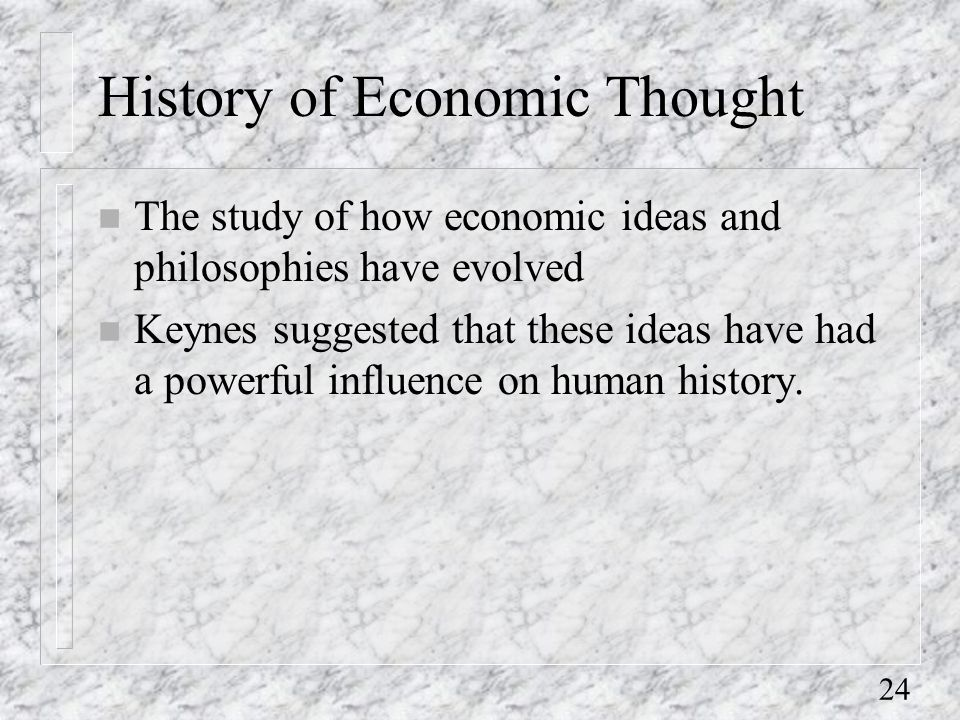 24 History of Economic Thought n The study of how economic ideas and philosophies have evolved n Keynes suggested that these ideas have had a powerful influence on human history.
