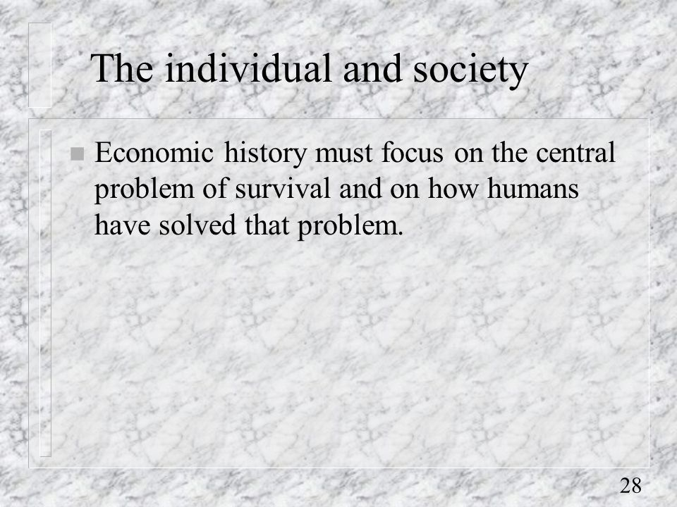 28 The individual and society n Economic history must focus on the central problem of survival and on how humans have solved that problem.