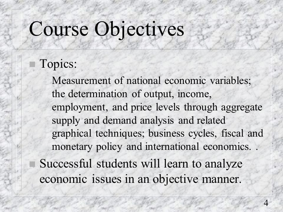 4 Course Objectives n Topics: – Measurement of national economic variables; the determination of output, income, employment, and price levels through aggregate supply and demand analysis and related graphical techniques; business cycles, fiscal and monetary policy and international economics..