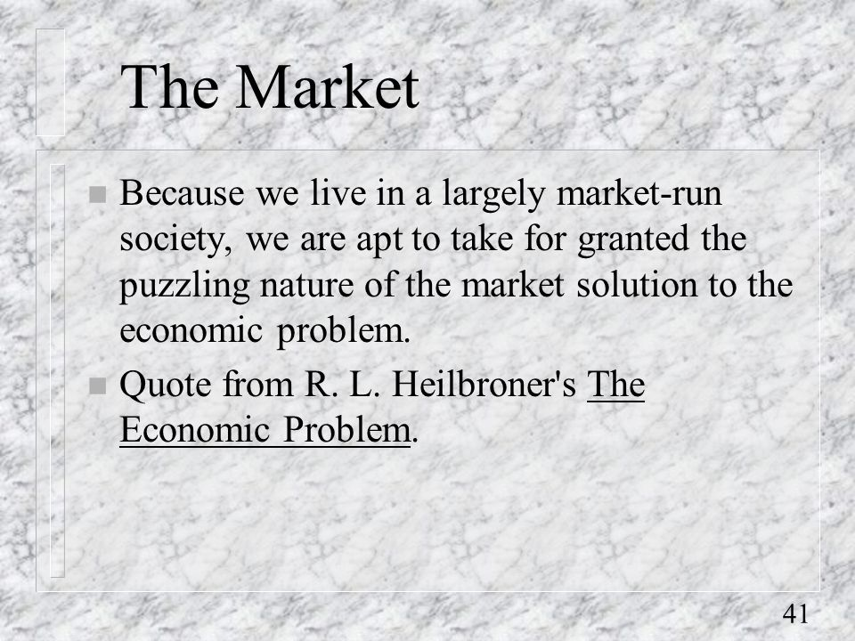 41 The Market n Because we live in a largely market-run society, we are apt to take for granted the puzzling nature of the market solution to the economic problem.