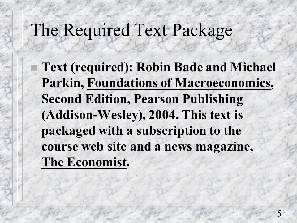 5 The Required Text Package n Text (required): Robin Bade and Michael Parkin, Foundations of Macroeconomics, Second Edition, Pearson Publishing (Addison-Wesley), 2004.