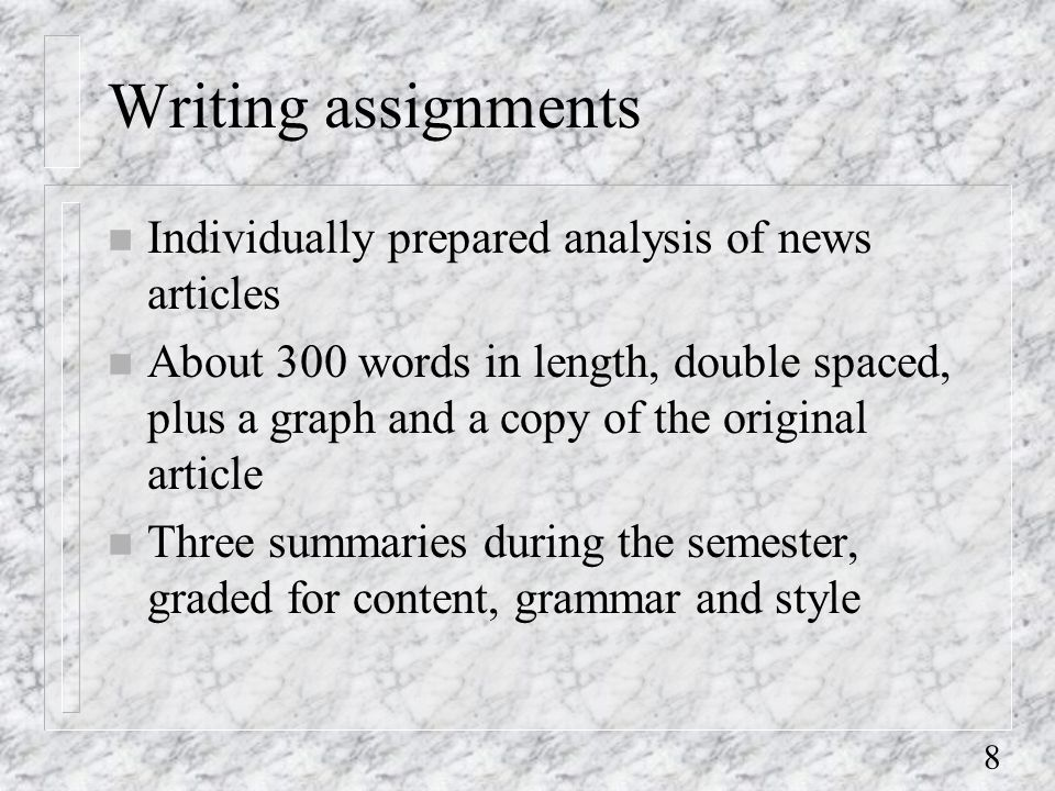 8 Writing assignments n Individually prepared analysis of news articles n About 300 words in length, double spaced, plus a graph and a copy of the original article n Three summaries during the semester, graded for content, grammar and style