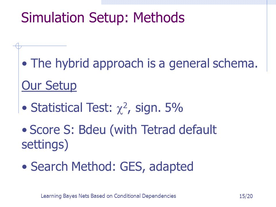 Learning Bayes Nets Based on Conditional Dependencies 15/20 Simulation Setup: Methods The hybrid approach is a general schema.