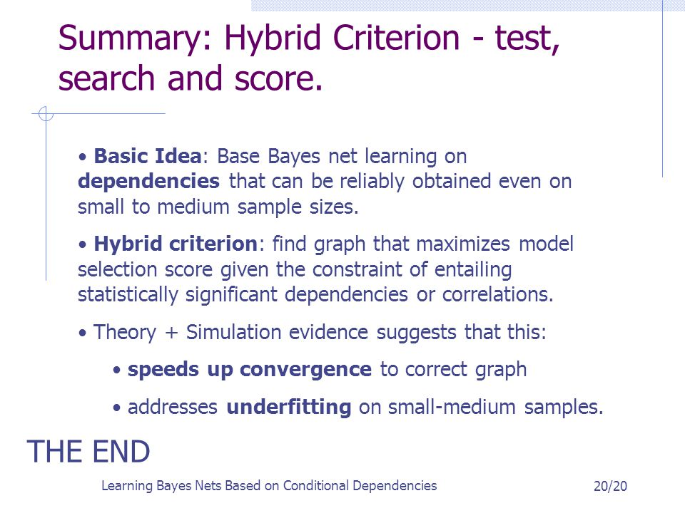 Learning Bayes Nets Based on Conditional Dependencies 20/20 Summary: Hybrid Criterion - test, search and score.