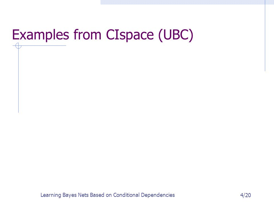 Learning Bayes Nets Based on Conditional Dependencies 4/20 Examples from CIspace (UBC)