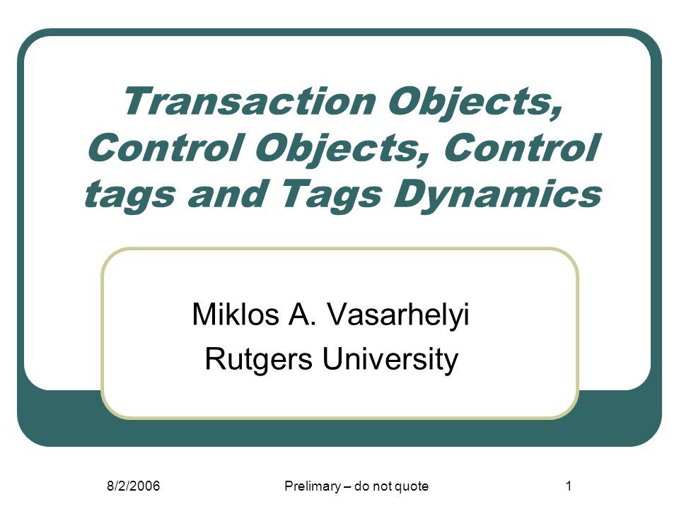 8/2/2006Prelimary – do not quote1 Transaction Objects, Control Objects, Control tags and Tags Dynamics Miklos A. Vasarhelyi Rutgers University