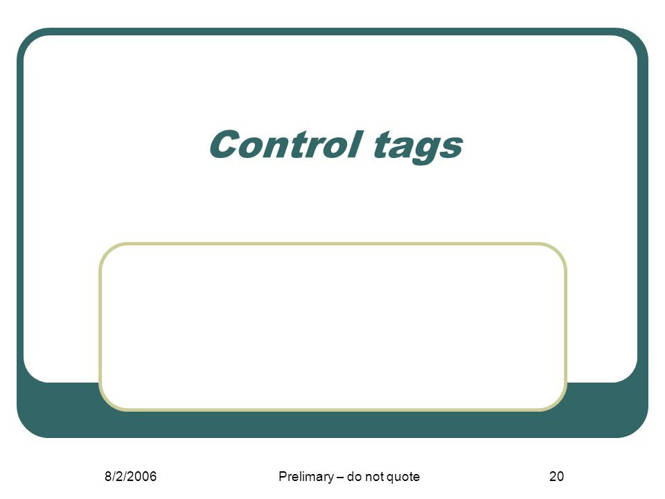 8/2/2006Prelimary – do not quote20 Control tags