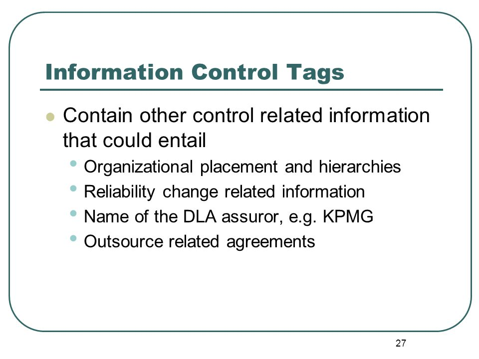 27 Information Control Tags Contain other control related information that could entail Organizational placement and hierarchies Reliability change re