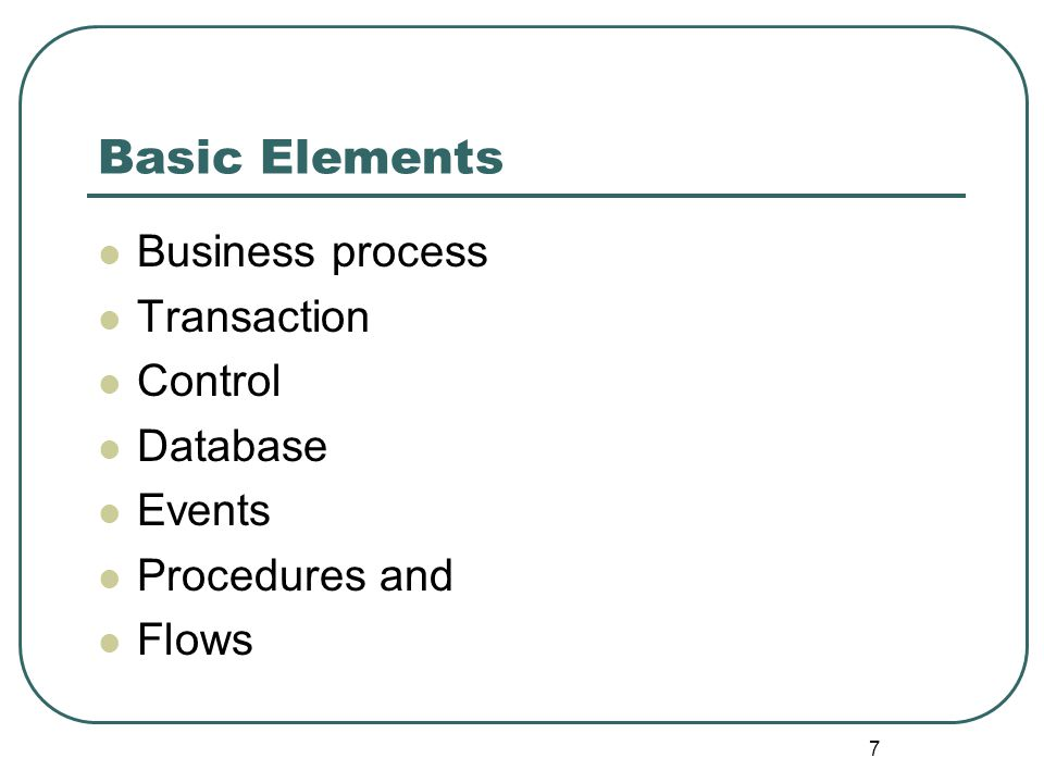 7 Basic Elements Business process Transaction Control Database Events Procedures and Flows