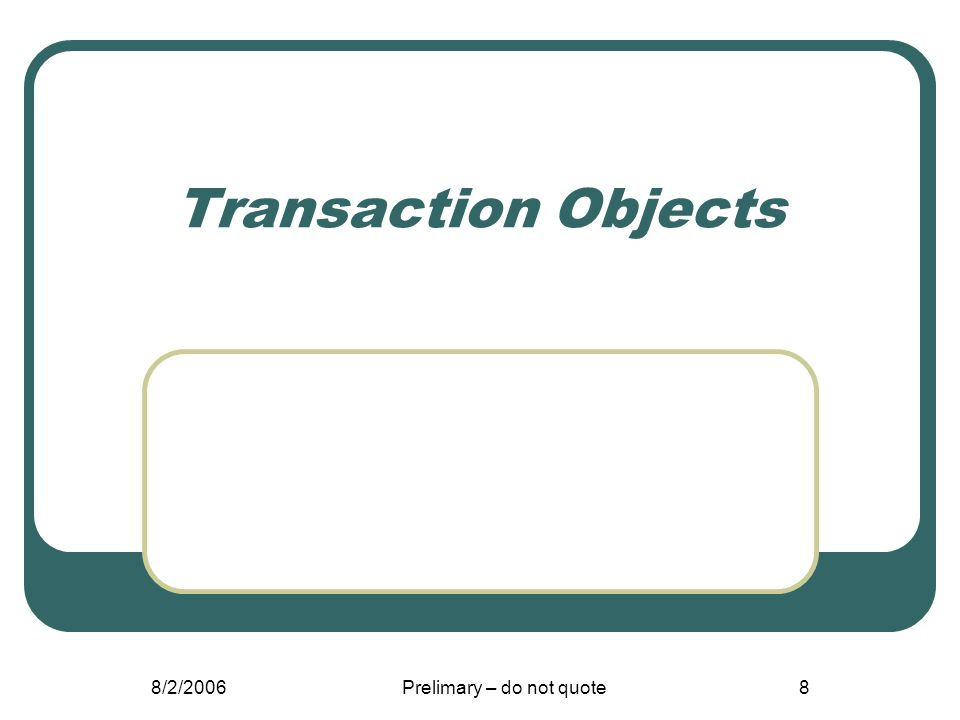 8/2/2006Prelimary – do not quote8 Transaction Objects