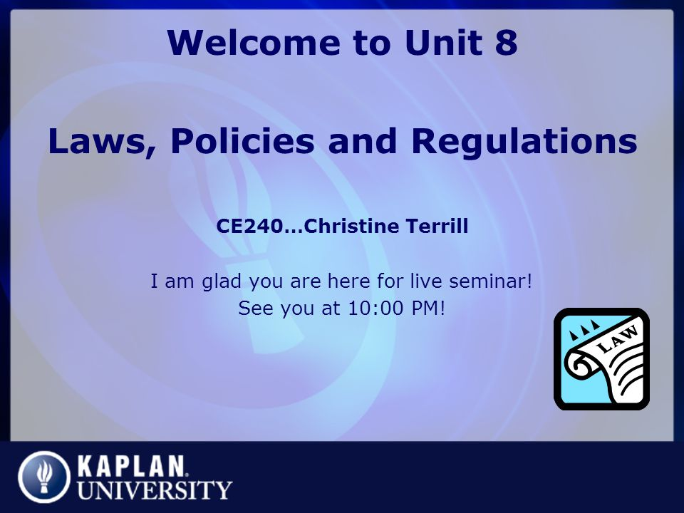 Welcome to Unit 8 Laws, Policies and Regulations CE240…Christine Terrill I am glad you are here for live seminar.