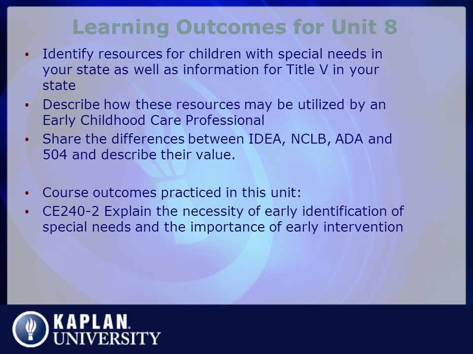 Learning Outcomes for Unit 8 Identify resources for children with special needs in your state as well as information for Title V in your state Describe how these resources may be utilized by an Early Childhood Care Professional Share the differences between IDEA, NCLB, ADA and 504 and describe their value.