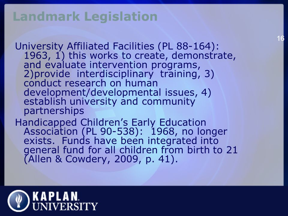 Landmark Legislation University Affiliated Facilities (PL 88-164): 1963, 1) this works to create, demonstrate, and evaluate intervention programs, 2)provide interdisciplinary training, 3) conduct research on human development/developmental issues, 4) establish university and community partnerships Handicapped Children's Early Education Association (PL 90-538): 1968, no longer exists.