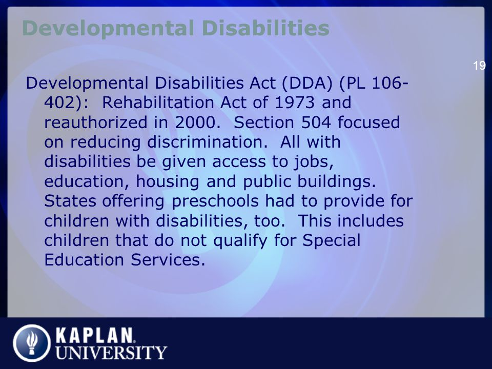 Developmental Disabilities Developmental Disabilities Act (DDA) (PL 106- 402): Rehabilitation Act of 1973 and reauthorized in 2000.