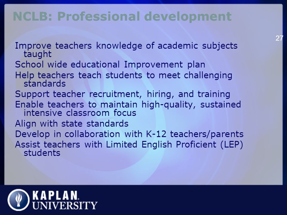 NCLB: Professional development Improve teachers knowledge of academic subjects taught School wide educational Improvement plan Help teachers teach students to meet challenging standards Support teacher recruitment, hiring, and training Enable teachers to maintain high-quality, sustained intensive classroom focus Align with state standards Develop in collaboration with K-12 teachers/parents Assist teachers with Limited English Proficient (LEP) students 27