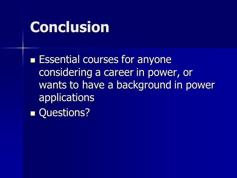 Conclusion Essential courses for anyone considering a career in power, or wants to have a background in power applications Essential courses for anyone considering a career in power, or wants to have a background in power applications Questions.